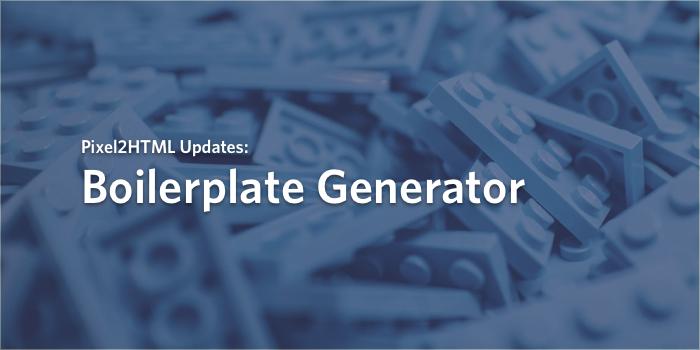 Reflecting back on the Pixel2HTML Boilerplate Generator